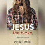 Jesus the Bloke The mate every man needs, Jason Elsmore