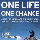 One Life One Chance A story of adrenalin and adventure in the most unforgiving places on earth., Luke Richmond