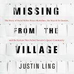 Missing from the Village The Story of Serial Killer Bruce McArthur, the Search for Justice, and the System That Failed Toronto's Queer Community, Justin Ling