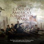 19th Century America's Forgotten Wars: The History and Legacy of the Overseas Conflicts that Influenced American Imperialism, Charles River Editors