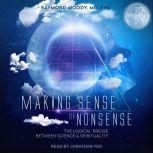Making Sense of Nonsense The Logical Bridge Between Science & Spirituality, MD Moody