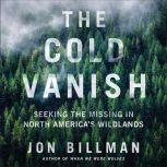 The Cold Vanish Seeking the Missing in North America's Wildlands, Jon Billman