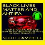 BLACKS LIVES MATTER AND ANTIFA THE SHOCKING AND DARK TRUTH AND WHEN PROTESTERS BECOME TERRORISTS, Scott Campbell