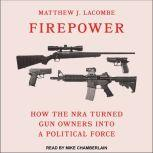 Firepower How the NRA Turned Gun Owners into a Political Force, Matthew J. Lacombe