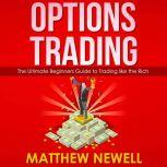 Options Trading The Ultimate Beginners Guide to Trading like the Rich, Matthew Newell