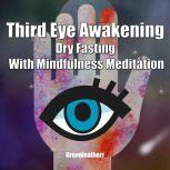 Third Eye Awakening Dry Fasting With Mindfulness Meditation: Beginner Guide Open 3rd Eye Chakra Pineal Gland Activation, Greenleatherr