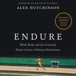 Endure Mind, Body, and the Curiously Elastic Limits of Human Performance, Alex Hutchinson
