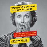 """Would You Do That to Your Mother? The """"Make Mom Proud"""" Standard for How to Treat Your Customers, Jeanne Bliss"""