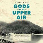 Gods of the Upper Air How a Circle of Renegade Anthropologists Reinvented Race, Sex, and Gender in the Twentieth Century, Charles King