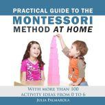 Practical Guide to the Montessori Method at Home With more than 100 activity ideas from 0 to 6, Julia Palmarola