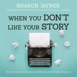 When You Don't Like Your Story What If Your Worst Chapters Could Become Your Greatest Victories?, Sharon Jaynes