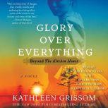 Glory over Everything Beyond The Kitchen House, Kathleen Grissom