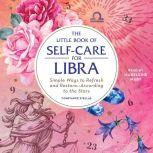 The Little Book of Self-Care for Libra Simple Ways to Refresh and Restore—According to the Stars, Constance Stellas
