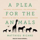 A Plea for the Animals The Moral, Philosophical, and Evolutionary Imperative to Treat All Beings with Compassion, Matthieu Ricard