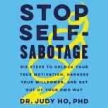 Stop Self-Sabotage Six Steps to Unlock Your True Motivation, Harness Your Willpower, and Get Out of Your Own Way, Judy Ho