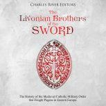 Livonian Brothers of the Sword, The: The History of the Medieval Catholic Military Order that Fought Pagans in Eastern Europe, Charles River Editors