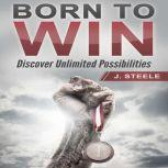 Born to Win Discover Unlimited Possibilities, J. Steele