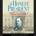 An Honest President The Life and Presidencies of Grover Cleveland, H. Paul Jeffers