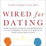 Wired for Dating How Understanding Neurobiology and Attachment Style Can Help You Find Your Ideal Mate, PsyD Tatkin