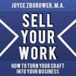 Sell Your Work -- How To Turn Your Craft Into Your Business, Joyce Zborower