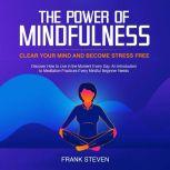 The Power of Mindfulness, clear your mind and become stress free. Discover how to live in the moment everyday. An introduction to meditation practices. Every mindful beginner needs , Frank Steven