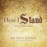 Here I Stand A Life of Martin Luther, Roland H. Bainton