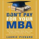 Don't Pay for Your MBA The Faster, Cheaper, Better Way to Get the Business Education You Need, Laurie Pickard