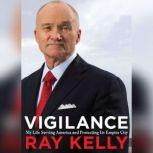 Vigilance My Life Serving America and Protecting Its Empire City, Ray Kelly