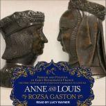 Anne and Louis Passion and Politics in Early Renaissance France, Part II of the Anne of Brittany Series, Rozsa Gaston