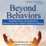 Beyond Behaviors Using Brain Science and Compassion to Understand and Solve Children's Behavioral Challenges, PhD Delahooke