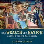 The Wealth of a Nation A History of Trade Politics in America, C. Donald Johnson