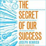 The Secret of Our Success How Culture Is Driving Human Evolution, Domesticating Our Species, and Making Us Smarter, Joseph Henrich