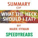 Summary of Food: What the Heck Should I Eat? The No-Nonsense Guide to Achieving Optimal Weight and Lifelong Health By Mark Hyman - Finish Entire Book in 15 Minutes (SpeedyReads) , SpeedyReads
