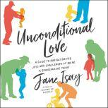 Unconditional Love A Guide to Navigating the Joys and Challenges of Being a Grandparent Today, Jane Isay
