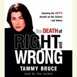 The Death of Right and Wrong Exposing the Left's Assault on Our Culture and Values, Tammy Bruce