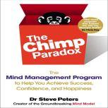 The Chimp Paradox The Mind Management Program to Help You Achieve Success, Confidence, and Happiness, Steve Peters