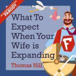 What to Expect When Your Wife is Expanding: A Reassuring Month-by-Month Guide for the Father-to-Be, Whether He Wants Advice or Not, Thomas Hill