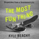 The Most Fun Thing Dispatches from a Skateboard Life, Kyle Beachy