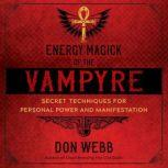 Energy Magick of the Vampyre Secret Techniques for Personal Power and Manifestation, Don Webb