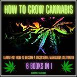 How to Grow Cannabis Learn Fast How to become a Successful Marijuana Cultivator, CARLOS M. VILLALOBOS