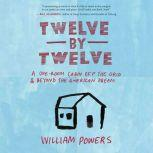 Twelve by Twelve A One-Room Cabin Off the Grid and Beyond the American Dream, William Powers