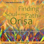 Finding Soul on the Path of Orisa A West African Spiritual Tradition, Tobe Melora Correal
