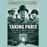 Taking Paris The Epic Battle for the City of Lights, Martin Dugard