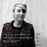 In Extremis The Life and Death of the War Correspondent Marie Colvin, Lindsey Hilsum
