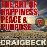 The Art of Happiness, Peace & Purpose: Manifesting Magic Part 7, Craig Beck