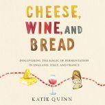 Cheese, Wine, and Bread Discovering the Magic of Fermentation in England, Italy, and France, Katie Quinn
