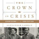 The Crown in Crisis Countdown to the Abdication, Alexander Larman