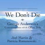 We Don't Die: George Anderson's Conversations with the Other Side, Joel Martin