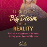 Turn your big dream into reality! Get into alignment and start living your dream life now , Camilla Kristiansen