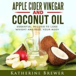 Apple Cider Vinegar and Coconut Oil: Essential Recipes to Lose Weight and Heal Your Body, Katherine Brewer